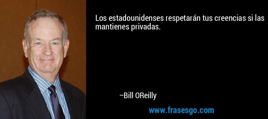 Los estadounidenses respetarán tus creencias si las mantienes privadas. – Bill OReilly