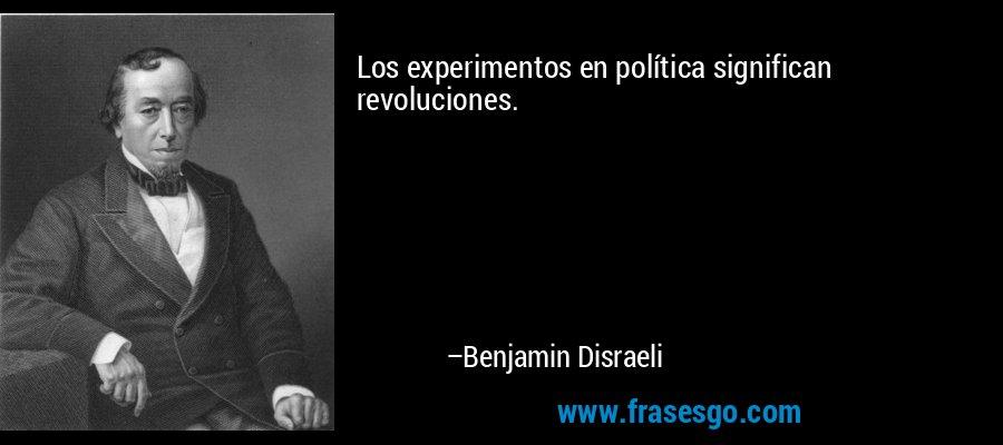 Los experimentos en política significan revoluciones. – Benjamin Disraeli
