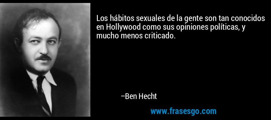 Los hábitos sexuales de la gente son tan conocidos en Hollywood como sus opiniones políticas, y mucho menos criticado. – Ben Hecht