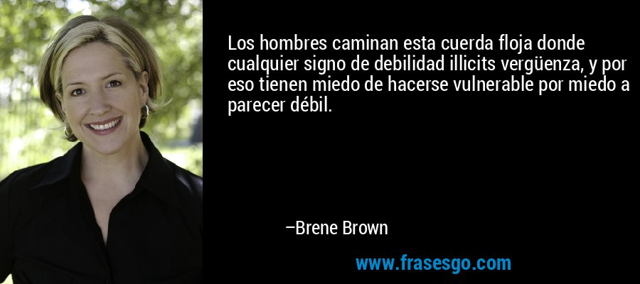 Los hombres caminan esta cuerda floja donde cualquier signo de debilidad illicits vergüenza, y por eso tienen miedo de hacerse vulnerable por miedo a parecer débil. – Brene Brown
