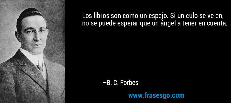 Los libros son como un espejo. Si un culo se ve en, no se puede esperar que un ángel a tener en cuenta. – B. C. Forbes