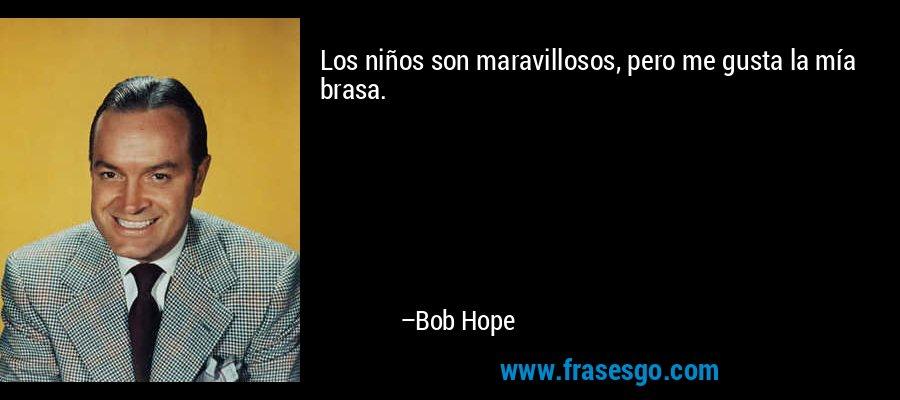 Los niños son maravillosos, pero me gusta la mía brasa. – Bob Hope