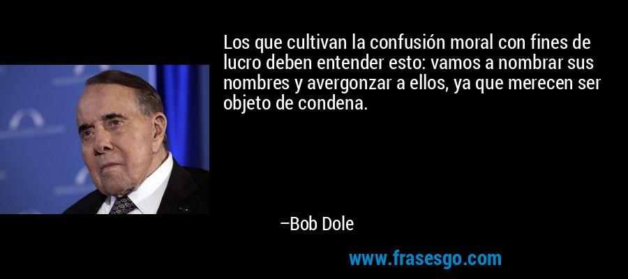 Los que cultivan la confusión moral con fines de lucro deben entender esto: vamos a nombrar sus nombres y avergonzar a ellos, ya que merecen ser objeto de condena. – Bob Dole