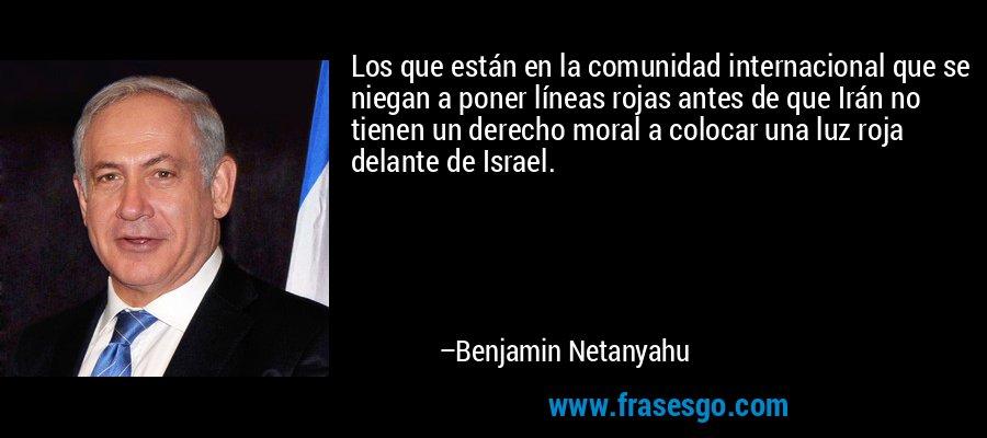 Los que están en la comunidad internacional que se niegan a poner líneas rojas antes de que Irán no tienen un derecho moral a colocar una luz roja delante de Israel. – Benjamin Netanyahu