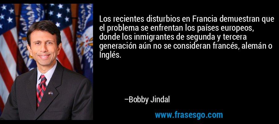 Los recientes disturbios en Francia demuestran que el problema se enfrentan los países europeos, donde los inmigrantes de segunda y tercera generación aún no se consideran francés, alemán o Inglés. – Bobby Jindal