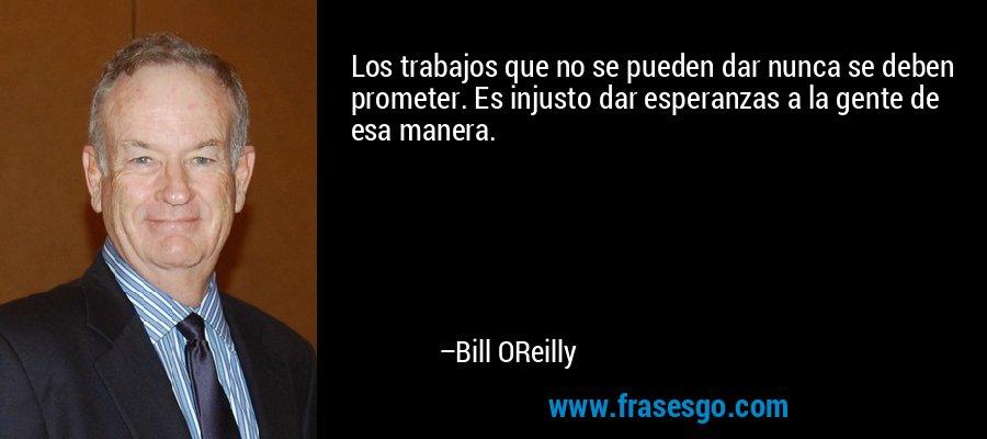 Los trabajos que no se pueden dar nunca se deben prometer. Es injusto dar esperanzas a la gente de esa manera. – Bill OReilly