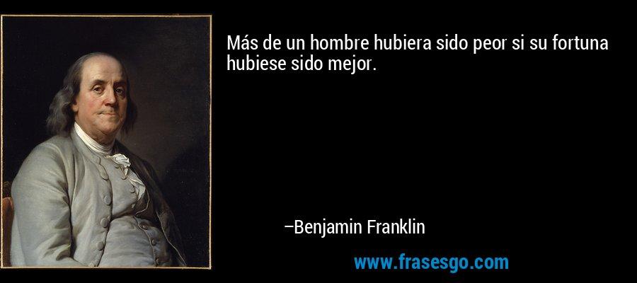 Más de un hombre hubiera sido peor si su fortuna hubiese sido mejor. – Benjamin Franklin