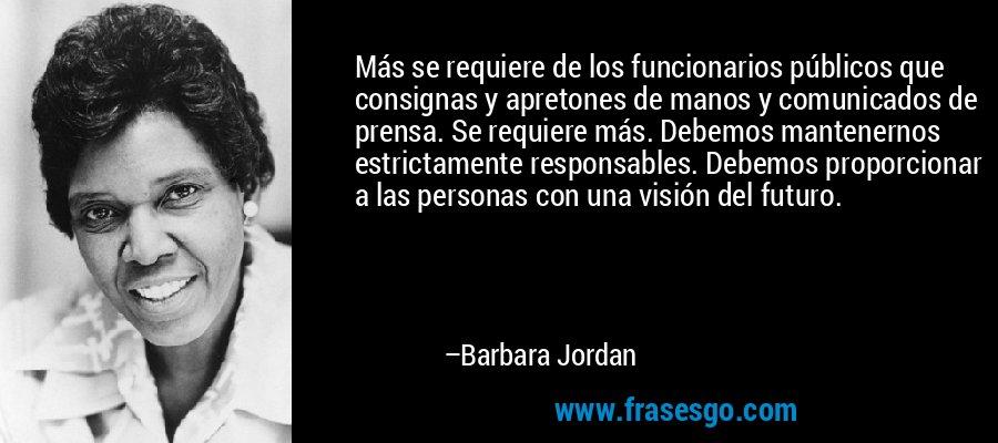 Más se requiere de los funcionarios públicos que consignas y apretones de manos y comunicados de prensa. Se requiere más. Debemos mantenernos estrictamente responsables. Debemos proporcionar a las personas con una visión del futuro. – Barbara Jordan