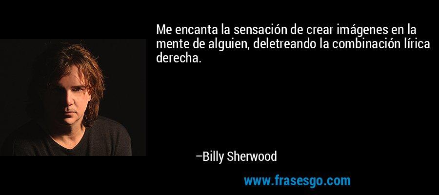 Me encanta la sensación de crear imágenes en la mente de alguien, deletreando la combinación lírica derecha. – Billy Sherwood