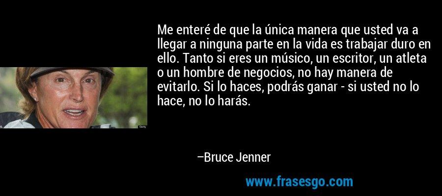 Me enteré de que la única manera que usted va a llegar a ninguna parte en la vida es trabajar duro en ello. Tanto si eres un músico, un escritor, un atleta o un hombre de negocios, no hay manera de evitarlo. Si lo haces, podrás ganar - si usted no lo hace, no lo harás. – Bruce Jenner