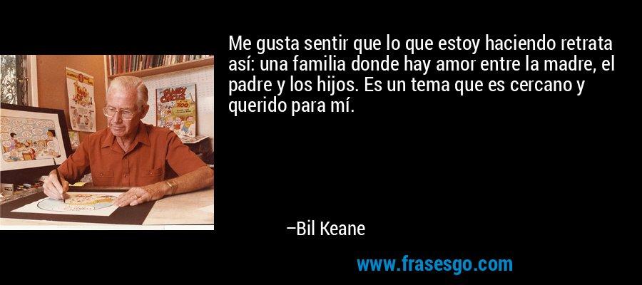 Me gusta sentir que lo que estoy haciendo retrata así: una familia donde hay amor entre la madre, el padre y los hijos. Es un tema que es cercano y querido para mí. – Bil Keane