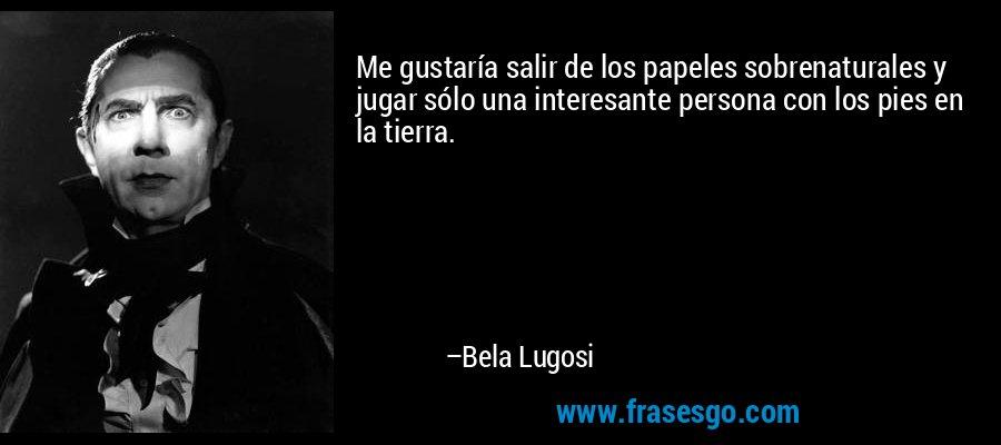 Me gustaría salir de los papeles sobrenaturales y jugar sólo una interesante persona con los pies en la tierra. – Bela Lugosi