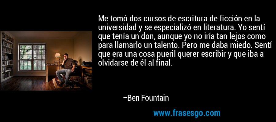 Me tomó dos cursos de escritura de ficción en la universidad y se especializó en literatura. Yo sentí que tenía un don, aunque yo no iría tan lejos como para llamarlo un talento. Pero me daba miedo. Sentí que era una cosa pueril querer escribir y que iba a olvidarse de él al final. – Ben Fountain