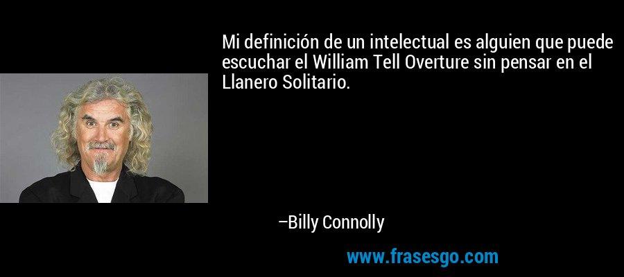Mi definición de un intelectual es alguien que puede escuchar el William Tell Overture sin pensar en el Llanero Solitario. – Billy Connolly