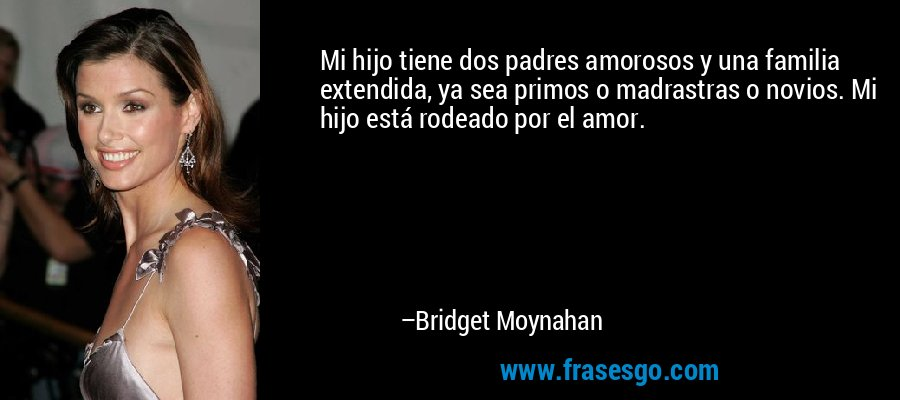 Mi hijo tiene dos padres amorosos y una familia extendida, ya sea primos o madrastras o novios. Mi hijo está rodeado por el amor. – Bridget Moynahan