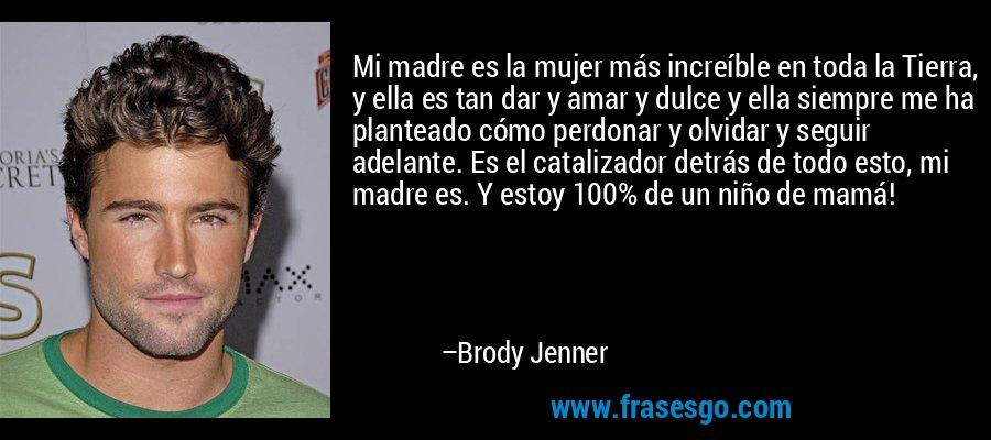 Mi madre es la mujer más increíble en toda la Tierra, y ella es tan dar y amar y dulce y ella siempre me ha planteado cómo perdonar y olvidar y seguir adelante. Es el catalizador detrás de todo esto, mi madre es. Y estoy 100% de un niño de mamá! – Brody Jenner