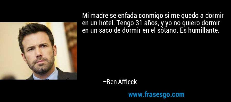 Mi madre se enfada conmigo si me quedo a dormir en un hotel. Tengo 31 años, y yo no quiero dormir en un saco de dormir en el sótano. Es humillante. – Ben Affleck