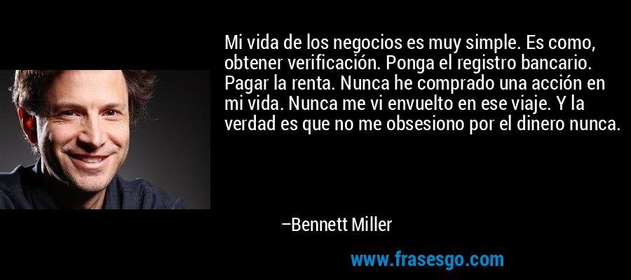 Mi vida de los negocios es muy simple. Es como, obtener verificación. Ponga el registro bancario. Pagar la renta. Nunca he comprado una acción en mi vida. Nunca me vi envuelto en ese viaje. Y la verdad es que no me obsesiono por el dinero nunca. – Bennett Miller