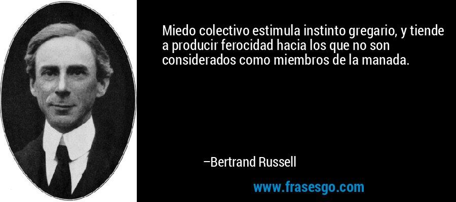 Miedo colectivo estimula instinto gregario, y tiende a producir ferocidad hacia los que no son considerados como miembros de la manada. – Bertrand Russell