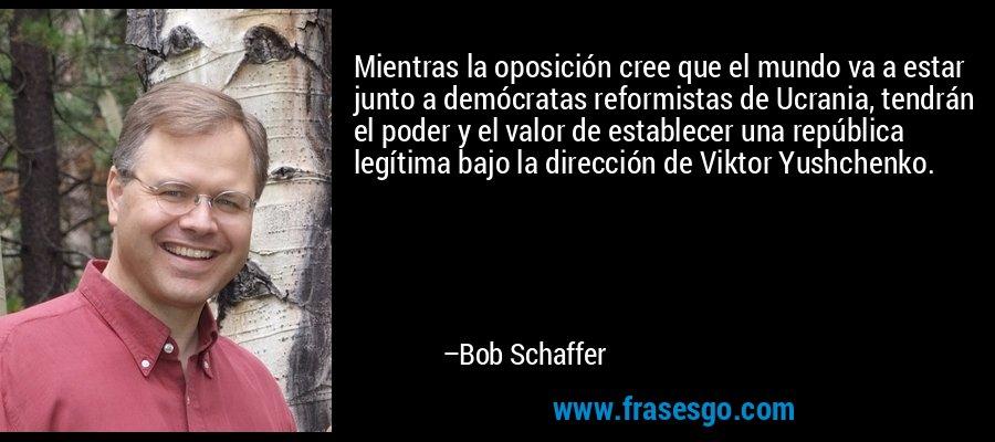 Mientras la oposición cree que el mundo va a estar junto a demócratas reformistas de Ucrania, tendrán el poder y el valor de establecer una república legítima bajo la dirección de Viktor Yushchenko. – Bob Schaffer
