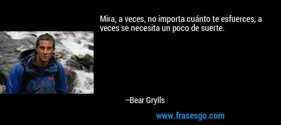Mira, a veces, no importa cuánto te esfuerces, a veces se necesita un poco de suerte. – Bear Grylls
