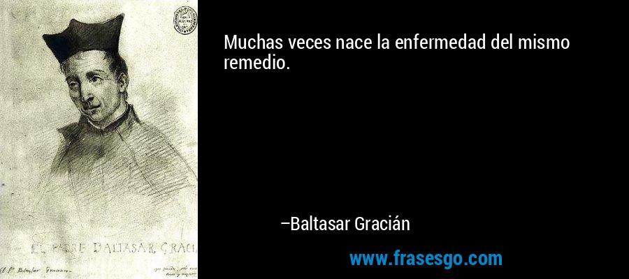 Muchas veces nace la enfermedad del mismo remedio. – Baltasar Gracián