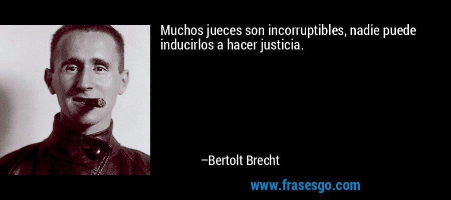 Muchos jueces son incorruptibles, nadie puede inducirlos a hacer justicia. – Bertolt Brecht