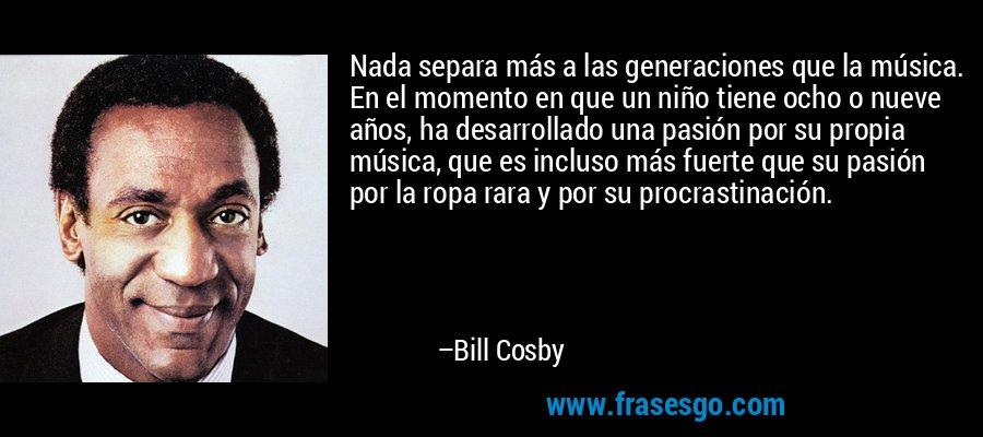 Nada separa más a las generaciones que la música. En el momento en que un niño tiene ocho o nueve años, ha desarrollado una pasión por su propia música, que es incluso más fuerte que su pasión por la ropa rara y por su procrastinación. – Bill Cosby