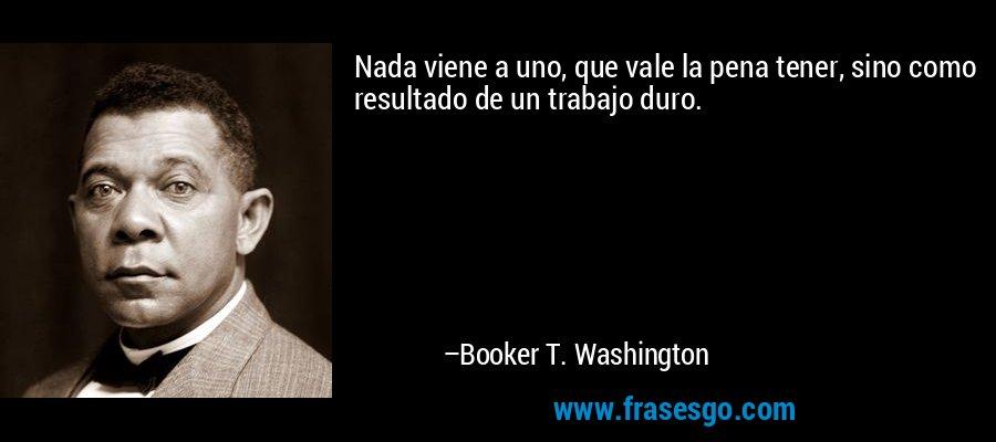 Nada viene a uno, que vale la pena tener, sino como resultado de un trabajo duro. – Booker T. Washington
