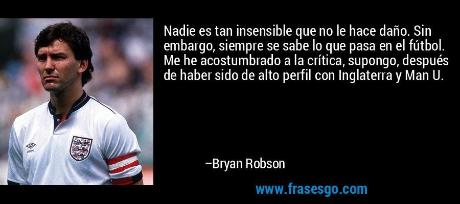 Nadie es tan insensible que no le hace daño. Sin embargo, siempre se sabe lo que pasa en el fútbol. Me he acostumbrado a la crítica, supongo, después de haber sido de alto perfil con Inglaterra y Man U. – Bryan Robson