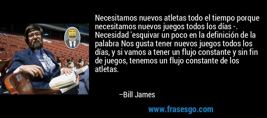 Necesitamos nuevos atletas todo el tiempo porque necesitamos nuevos juegos todos los días -. Necesidad 'esquivar un poco en la definición de la palabra Nos gusta tener nuevos juegos todos los días, y si vamos a tener un flujo constante y sin fin de juegos, tenemos un flujo constante de los atletas. – Bill James