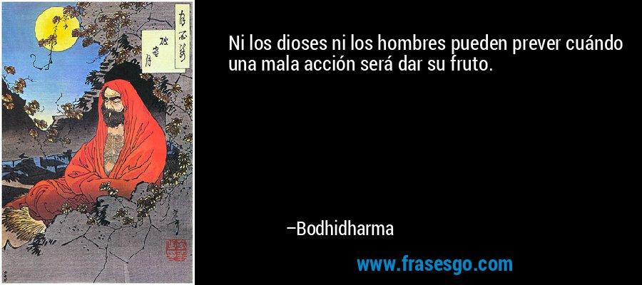 Ni los dioses ni los hombres pueden prever cuándo una mala acción será dar su fruto. – Bodhidharma