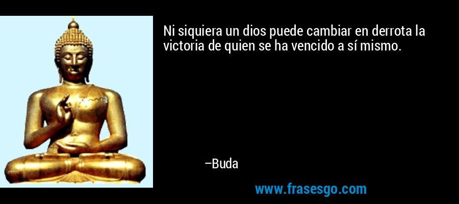 Ni siquiera un dios puede cambiar en derrota la victoria de quien se ha vencido a sí mismo. – Buda