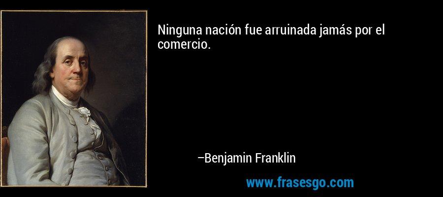 Ninguna nación fue arruinada jamás por el comercio. – Benjamin Franklin