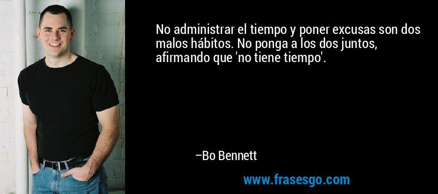 No administrar el tiempo y poner excusas son dos malos hábitos. No ponga a los dos juntos, afirmando que 'no tiene tiempo'. – Bo Bennett