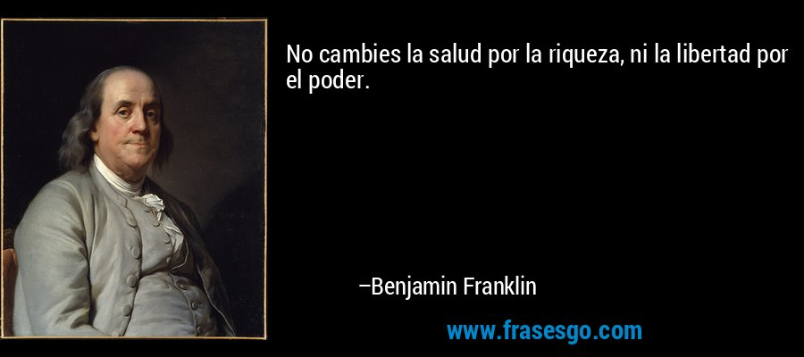 No cambies la salud por la riqueza, ni la libertad por el poder. – Benjamin Franklin