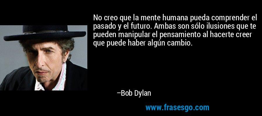 No creo que la mente humana pueda comprender el pasado y el futuro. Ambas son sólo ilusiones que te pueden manipular el pensamiento al hacerte creer que puede haber algún cambio. – Bob Dylan