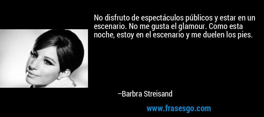 No disfruto de espectáculos públicos y estar en un escenario. No me gusta el glamour. Como esta noche, estoy en el escenario y me duelen los pies. – Barbra Streisand