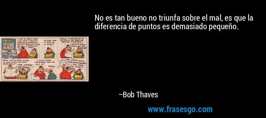 No es tan bueno no triunfa sobre el mal, es que la diferencia de puntos es demasiado pequeño. – Bob Thaves