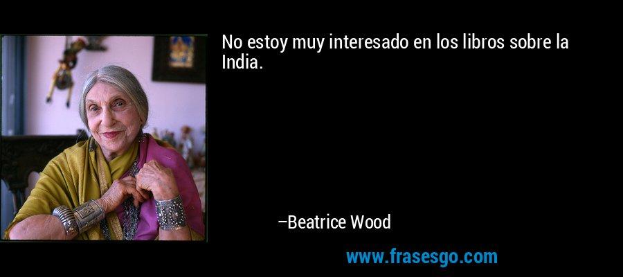 No estoy muy interesado en los libros sobre la India. – Beatrice Wood