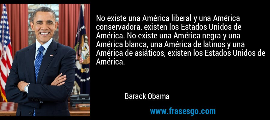 No existe una América liberal y una América conservadora, existen los Estados Unidos de América. No existe una América negra y una América blanca, una América de latinos y una América de asiáticos, existen los Estados Unidos de América. – Barack Obama