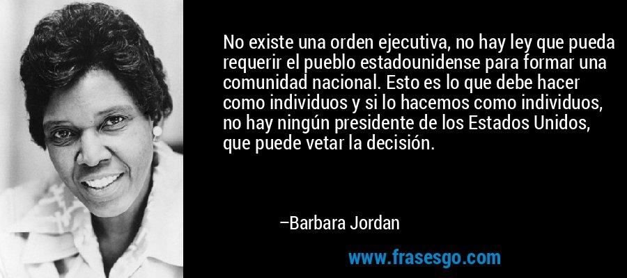No existe una orden ejecutiva, no hay ley que pueda requerir el pueblo estadounidense para formar una comunidad nacional. Esto es lo que debe hacer como individuos y si lo hacemos como individuos, no hay ningún presidente de los Estados Unidos, que puede vetar la decisión. – Barbara Jordan