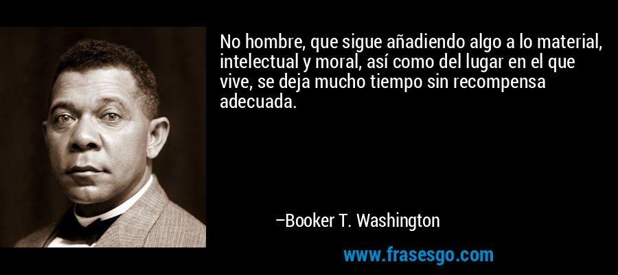 No hombre, que sigue añadiendo algo a lo material, intelectual y moral, así como del lugar en el que vive, se deja mucho tiempo sin recompensa adecuada. – Booker T. Washington
