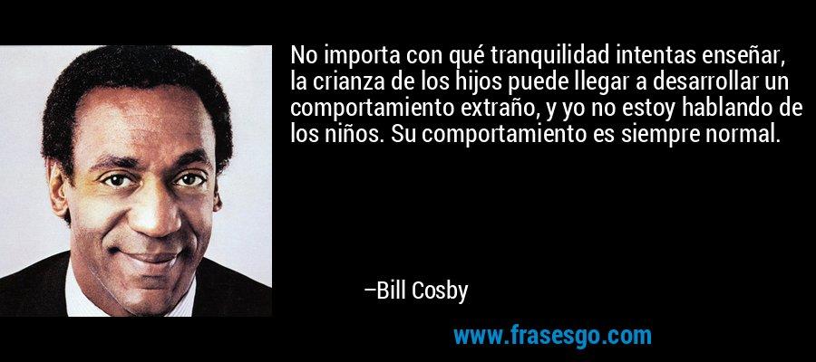 No importa con qué tranquilidad intentas enseñar, la crianza de los hijos puede llegar a desarrollar un comportamiento extraño, y yo no estoy hablando de los niños. Su comportamiento es siempre normal. – Bill Cosby