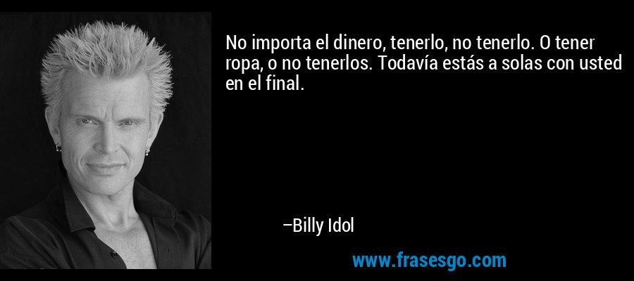No importa el dinero, tenerlo, no tenerlo. O tener ropa, o no tenerlos. Todavía estás a solas con usted en el final. – Billy Idol