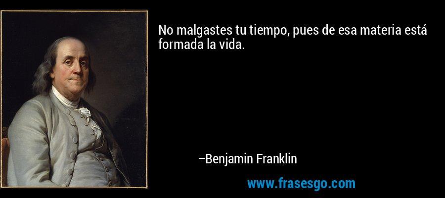No malgastes tu tiempo, pues de esa materia está formada la vida. – Benjamin Franklin
