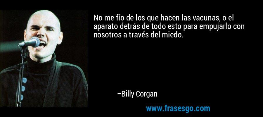 No me fío de los que hacen las vacunas, o el aparato detrás de todo esto para empujarlo con nosotros a través del miedo. – Billy Corgan