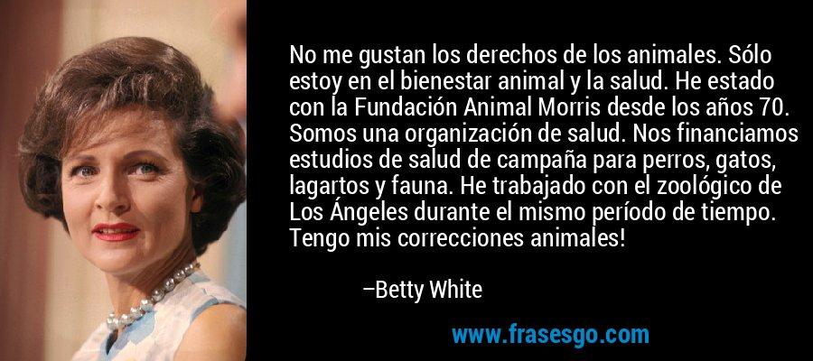 No me gustan los derechos de los animales. Sólo estoy en el bienestar animal y la salud. He estado con la Fundación Animal Morris desde los años 70. Somos una organización de salud. Nos financiamos estudios de salud de campaña para perros, gatos, lagartos y fauna. He trabajado con el zoológico de Los Ángeles durante el mismo período de tiempo. Tengo mis correcciones animales! – Betty White