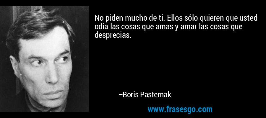 No piden mucho de ti. Ellos sólo quieren que usted odia las cosas que amas y amar las cosas que desprecias. – Boris Pasternak
