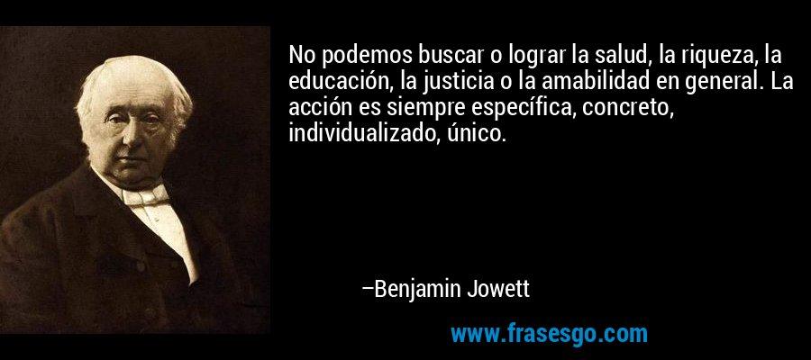 No podemos buscar o lograr la salud, la riqueza, la educación, la justicia o la amabilidad en general. La acción es siempre específica, concreto, individualizado, único. – Benjamin Jowett
